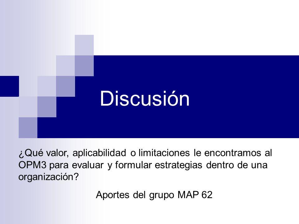 Discusión ¿Qué valor, aplicabilidad o limitaciones le encontramos al OPM3 para evaluar y formular estrategias dentro de una organización? Aportes del
