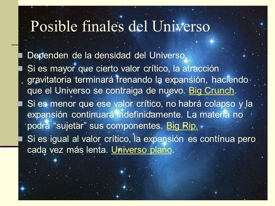 Posible finales del Universo Dependen de la densidad del Universo. Si es mayor que cierto valor crítico, la atracción gravitatoria terminará frenando