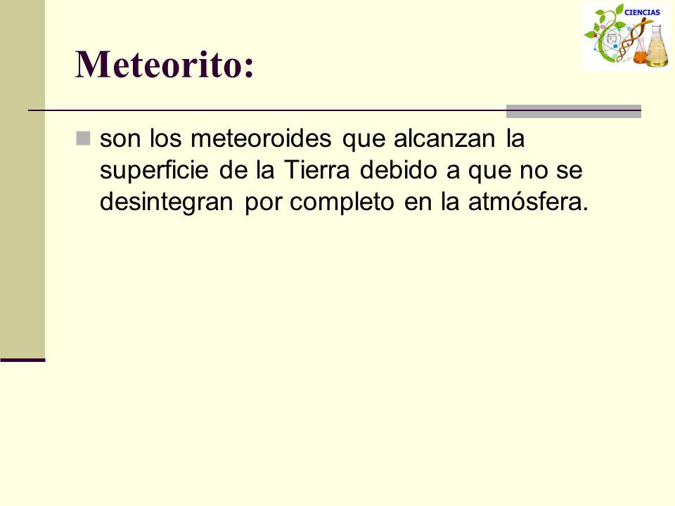 Meteorito: son los meteoroides que alcanzan la superficie de la Tierra debido a que no se desintegran por completo en la atmósfera.