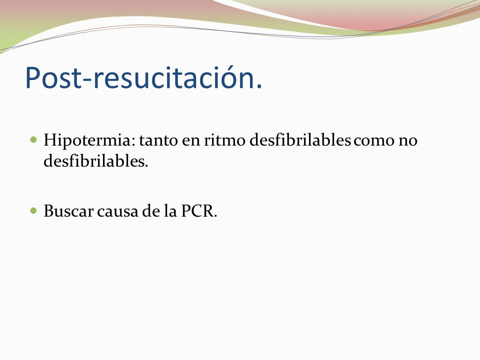 Post-resucitación. Hipotermia: tanto en ritmo desfibrilables como no desfibrilables. Buscar causa de la PCR.