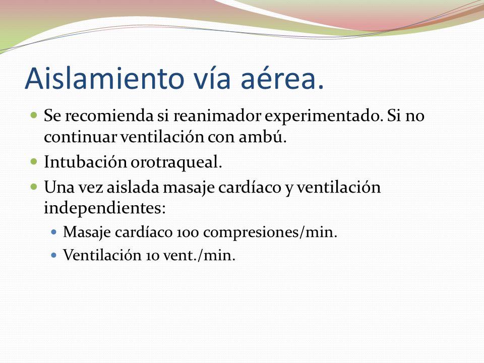 Aislamiento vía aérea. Se recomienda si reanimador experimentado. Si no continuar ventilación con ambú. Intubación orotraqueal. Una vez aislada masaje