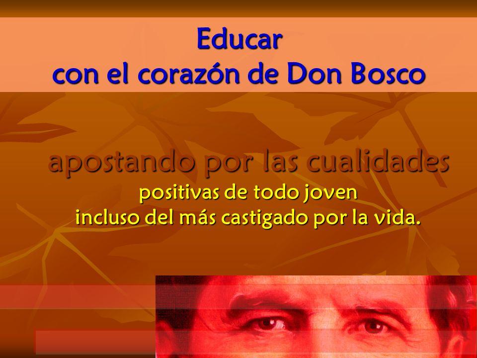apostando por las cualidades positivas de todo joven incluso del más castigado por la vida. Educar con el corazónde Don Bosco con el corazón de Don Bo