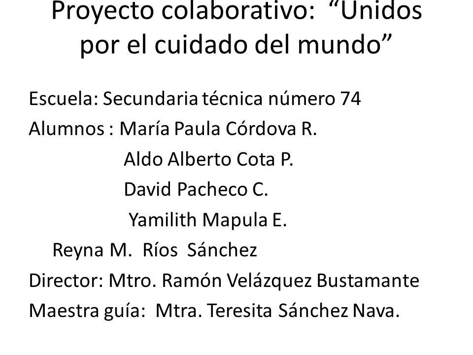 Proyecto colaborativo: Unidos por el cuidado del mundo Escuela: Secundaria técnica número 74 Alumnos : María Paula Córdova R. Aldo Alberto Cota P. Dav