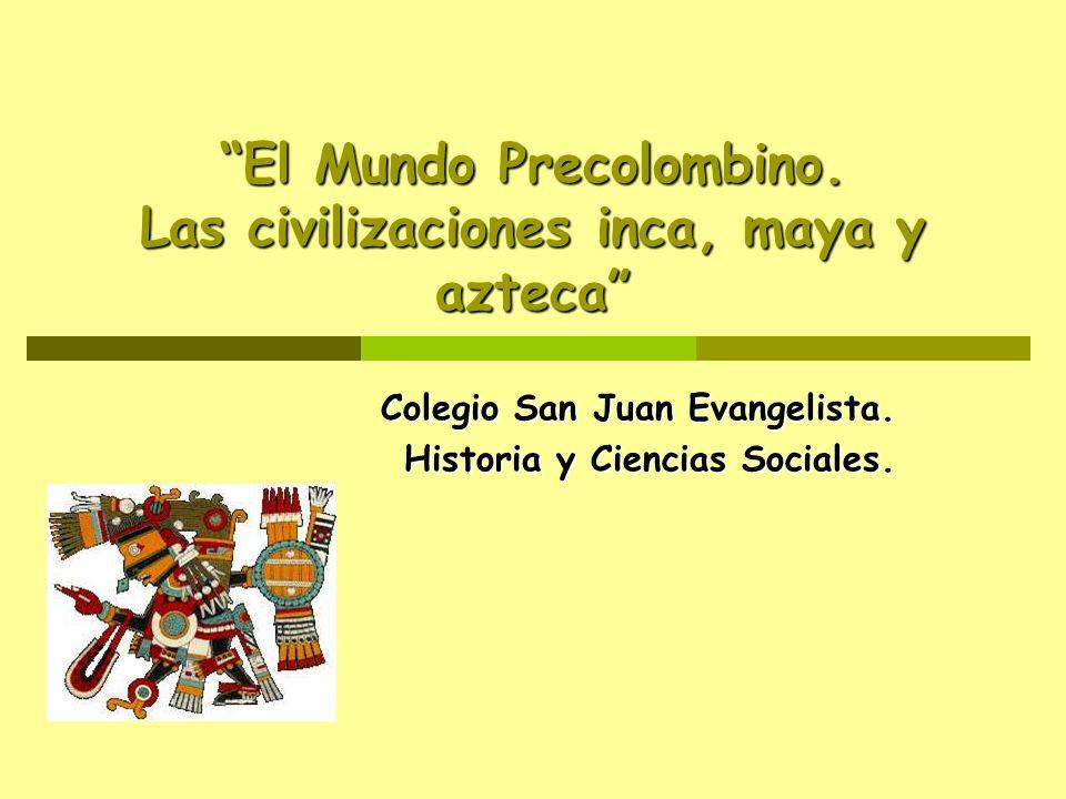 El Mundo Precolombino. Las civilizaciones inca, maya y azteca Colegio San Juan Evangelista. Historia y Ciencias Sociales.