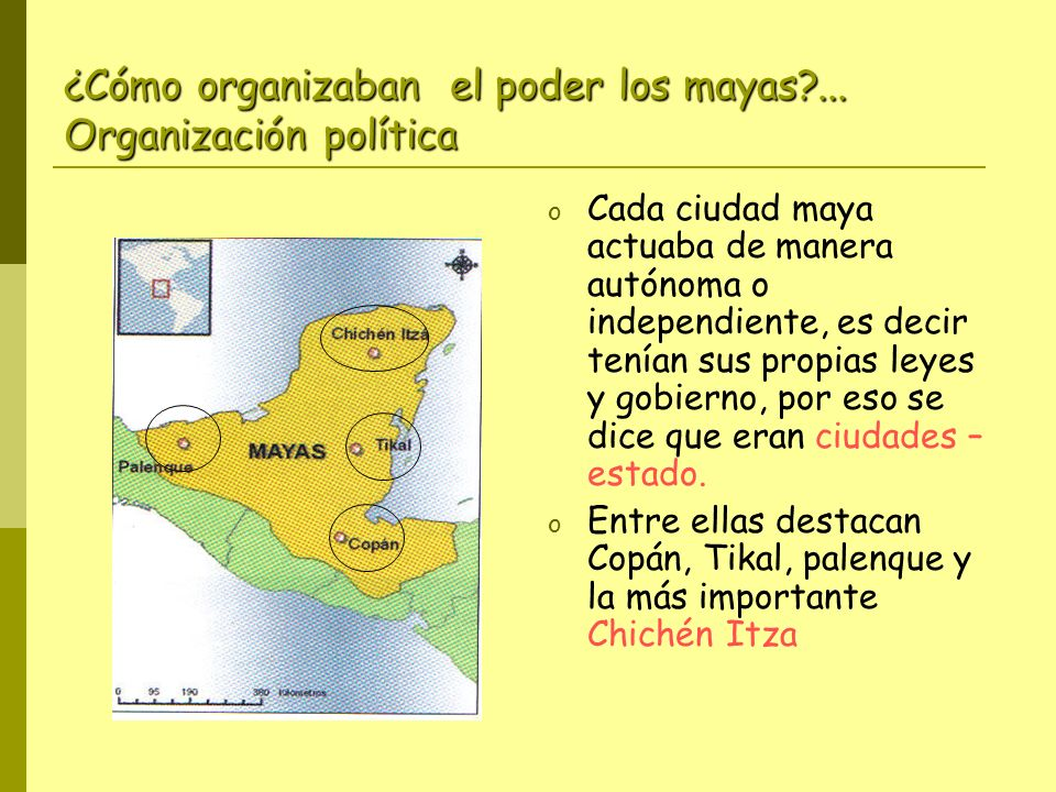 ¿Cómo organizaban el poder los mayas?... Organización política o Cada ciudad maya actuaba de manera autónoma o independiente, es decir tenían sus prop