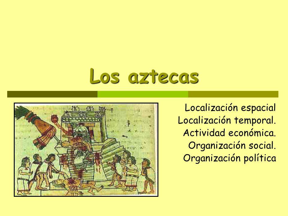 Los aztecas Localización espacial Localización temporal. Actividad económica. Organización social. Organización política