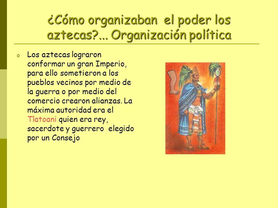 ¿Cómo organizaban el poder los aztecas?... Organización política o Los aztecas lograron conformar un gran Imperio, para ello sometieron a los pueblos