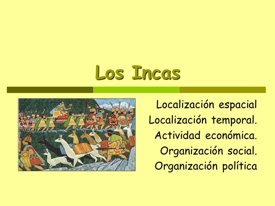Los Incas Localización espacial Localización temporal. Actividad económica. Organización social. Organización política