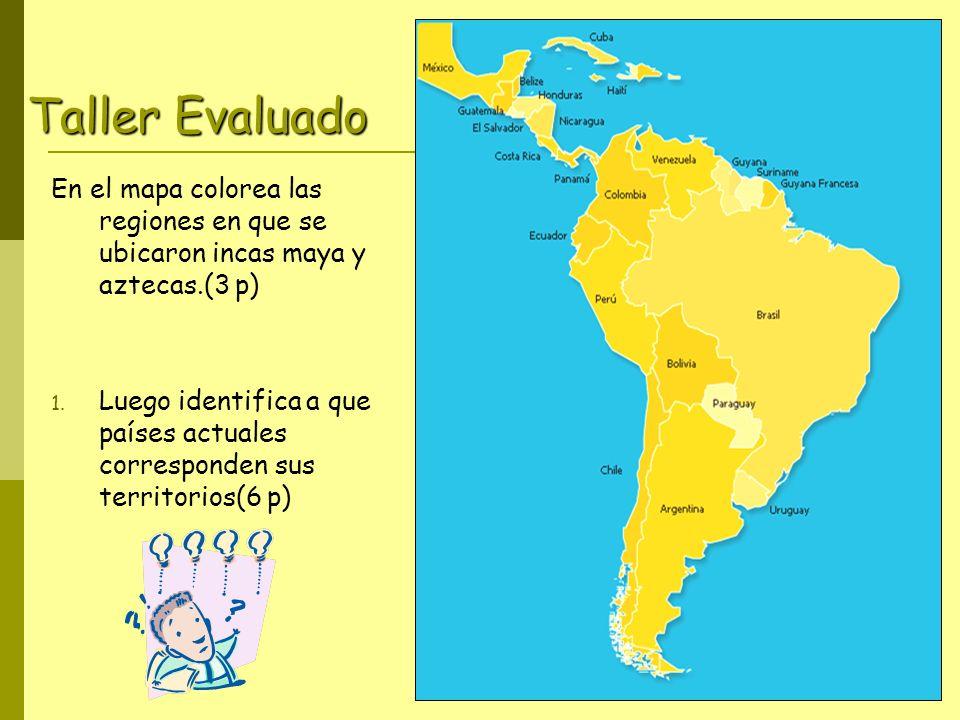 Taller Evaluado En el mapa colorea las regiones en que se ubicaron incas maya y aztecas.(3 p) 1. Luego identifica a que países actuales corresponden s