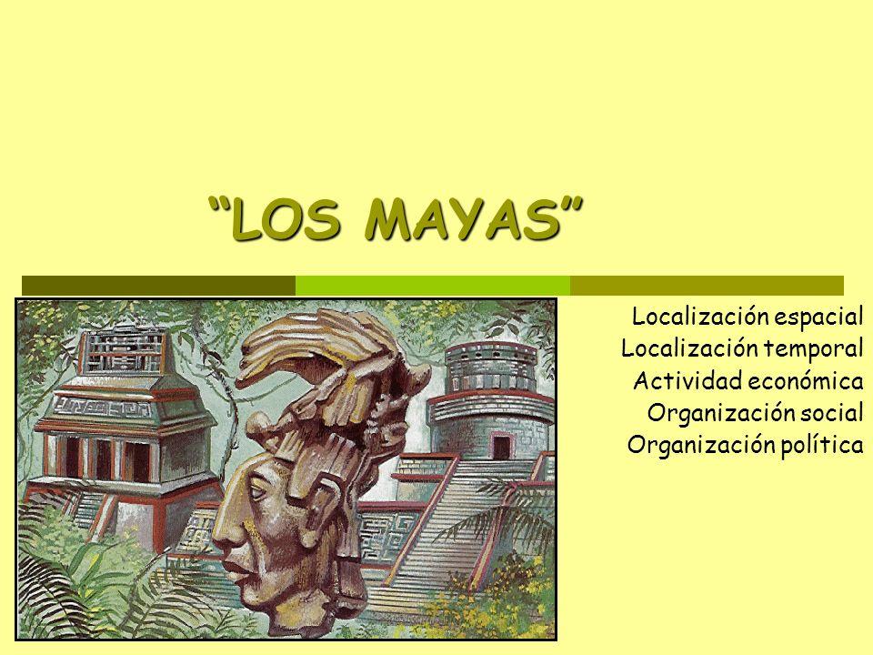 LOS MAYAS Localización espacial Localización temporal Actividad económica Organización social Organización política