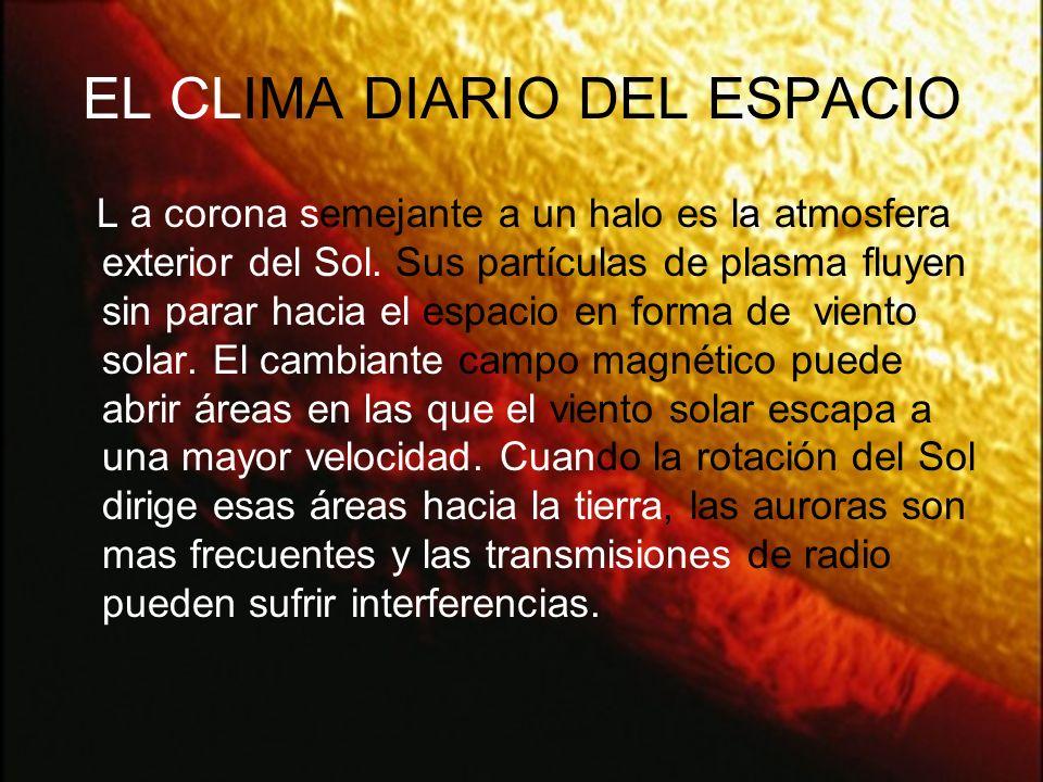 EL CLIMA DIARIO DEL ESPACIO L a corona semejante a un halo es la atmosfera exterior del Sol.