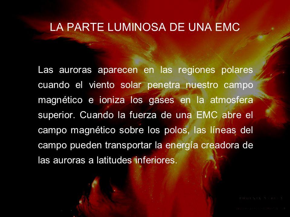 LA PARTE LUMINOSA DE UNA EMC Las auroras aparecen en las regiones polares cuando el viento solar penetra nuestro campo magnético e ioniza los gases en la atmosfera superior.