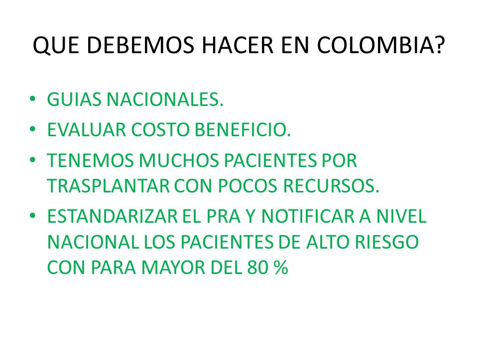 QUE DEBEMOS HACER EN COLOMBIA? GUIAS NACIONALES. EVALUAR COSTO BENEFICIO. TENEMOS MUCHOS PACIENTES POR TRASPLANTAR CON POCOS RECURSOS. ESTANDARIZAR EL