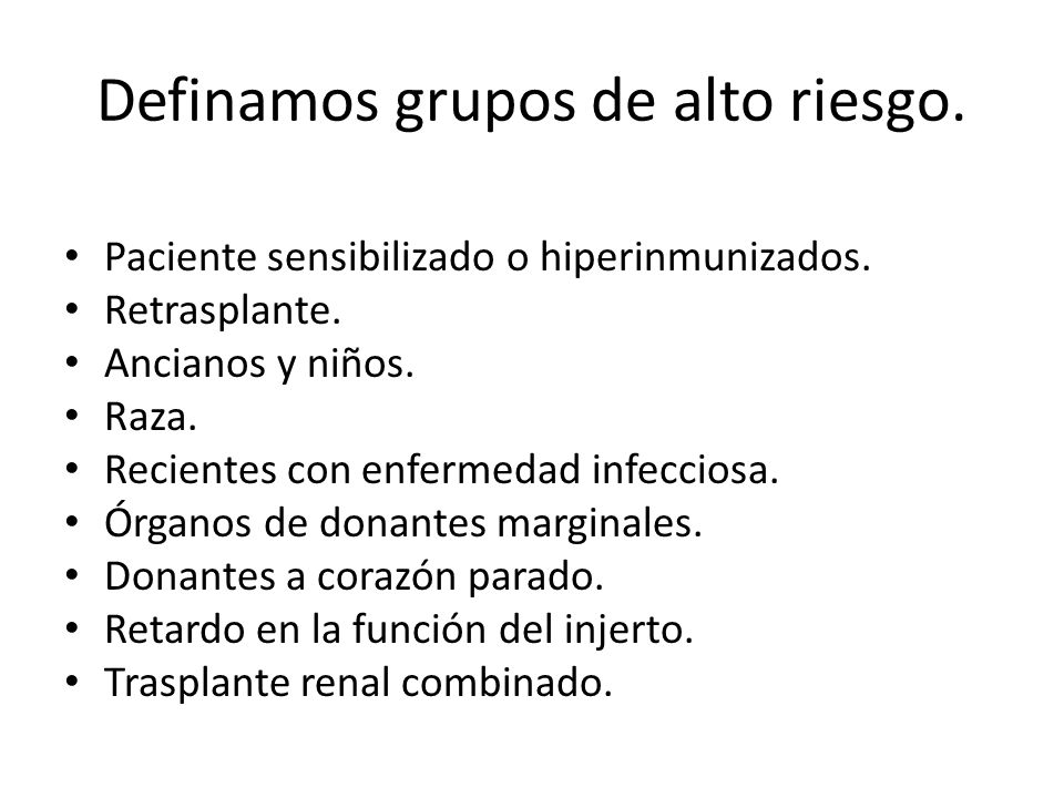 Definamos grupos de alto riesgo. Paciente sensibilizado o hiperinmunizados. Retrasplante. Ancianos y niños. Raza. Recientes con enfermedad infecciosa.