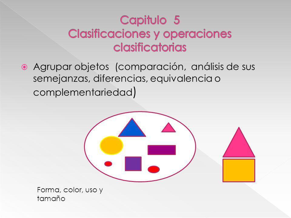 Agrupar objetos (comparación, análisis de sus semejanzas, diferencias, equivalencia o complementariedad ) Forma, color, uso y tamaño