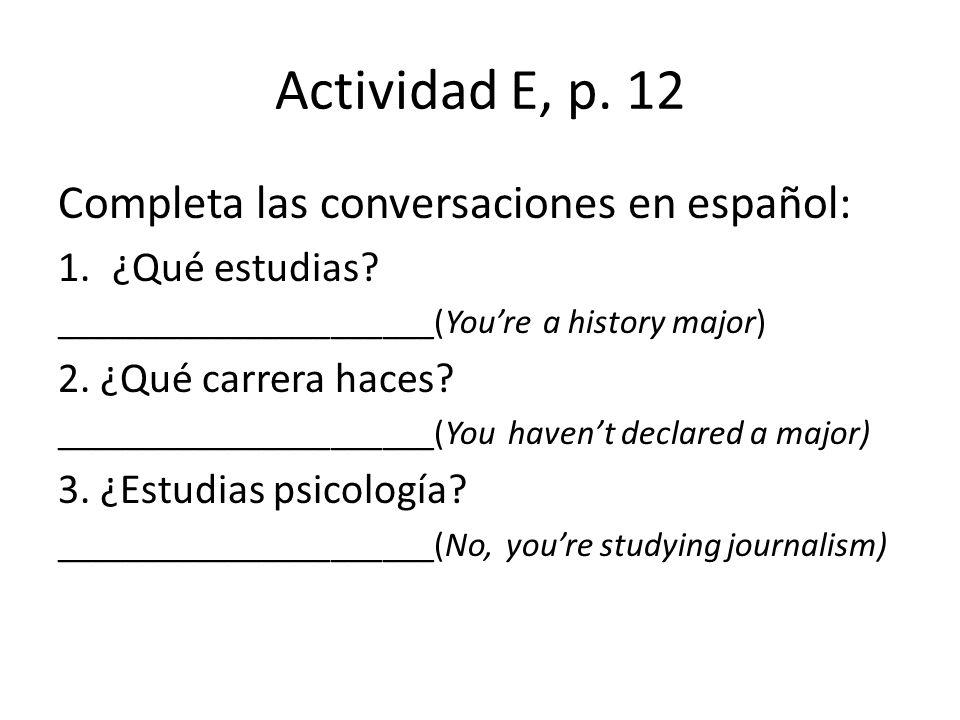 Actividad E, p. 12 Completa las conversaciones en español: 1.¿Qué estudias? ______________________(Youre a history major) 2. ¿Qué carrera haces? _____
