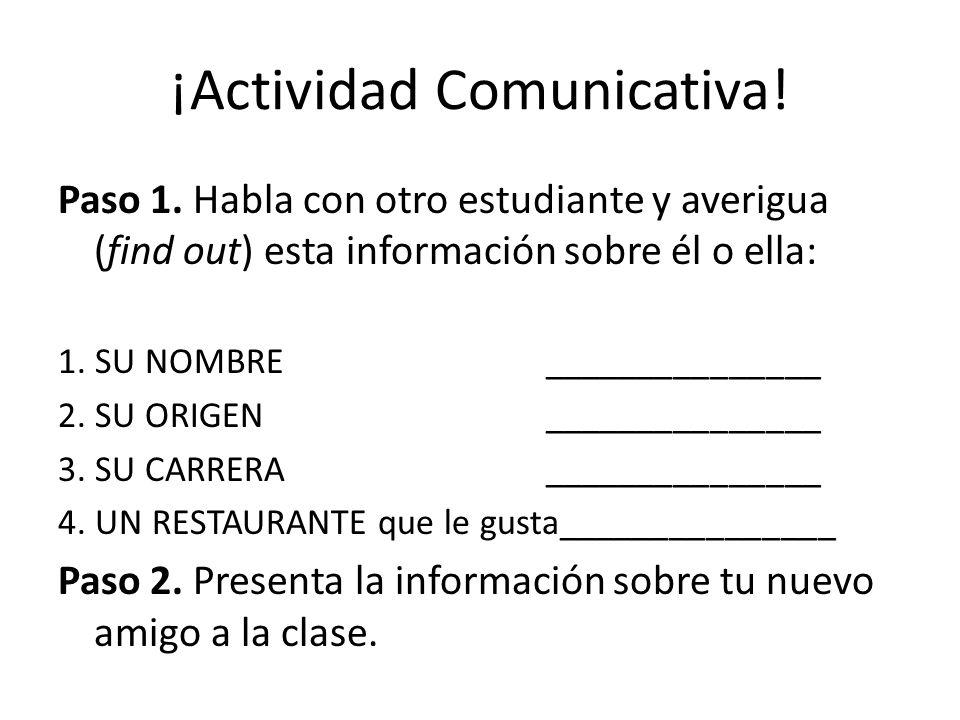 ¡Actividad Comunicativa! Paso 1. Habla con otro estudiante y averigua (find out) esta información sobre él o ella: 1. SU NOMBRE _______________ 2. SU