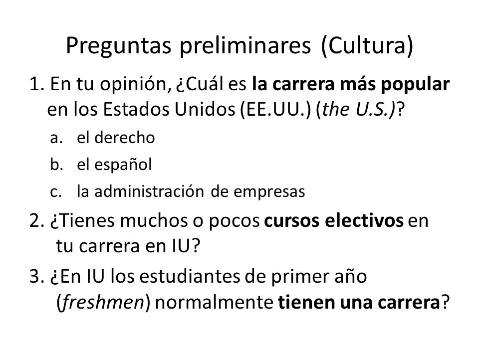 Preguntas preliminares (Cultura) 1. En tu opinión, ¿Cuál es la carrera más popular en los Estados Unidos (EE.UU.) (the U.S.)? a.el derecho b.el españo