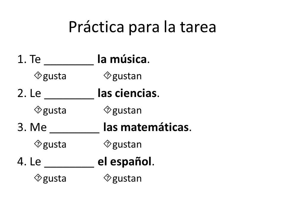 Práctica para la tarea 1. Te ________ la música. gusta gustan 2. Le ________ las ciencias. gusta gustan 3. Me ________ las matemáticas. gusta gustan 4