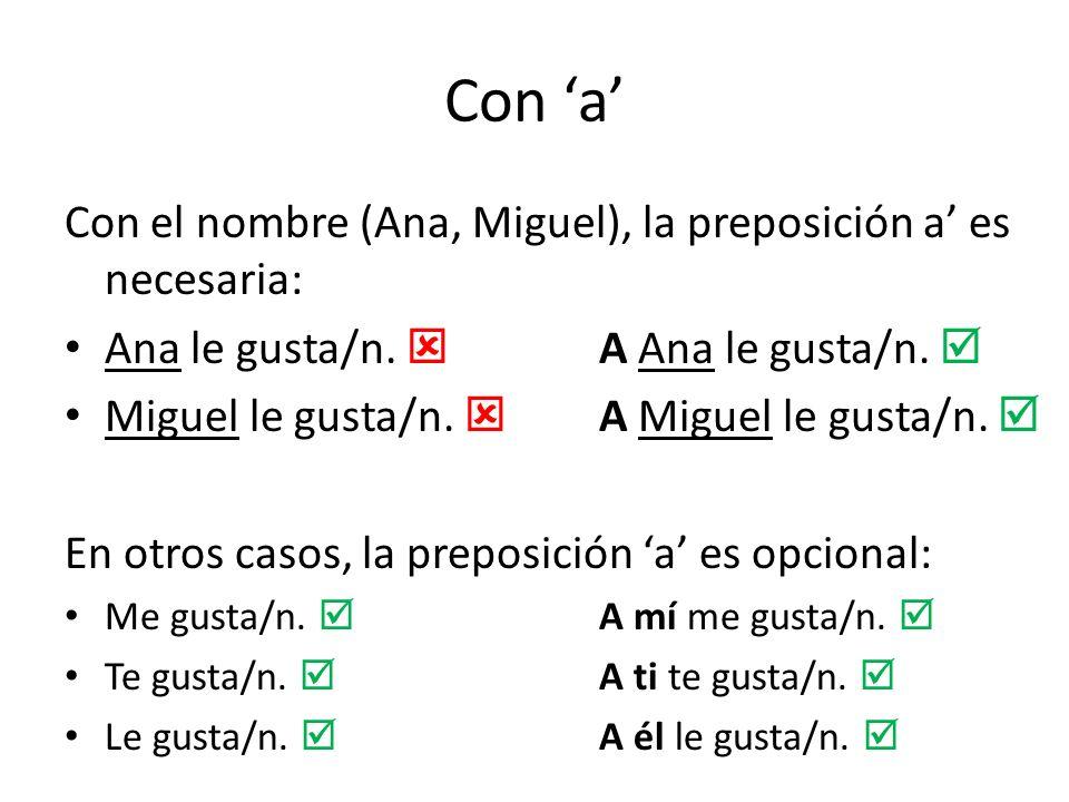 Con a Con el nombre (Ana, Miguel), la preposición a es necesaria: Ana le gusta/n. A Ana le gusta/n. Miguel le gusta/n. A Miguel le gusta/n. En otros c