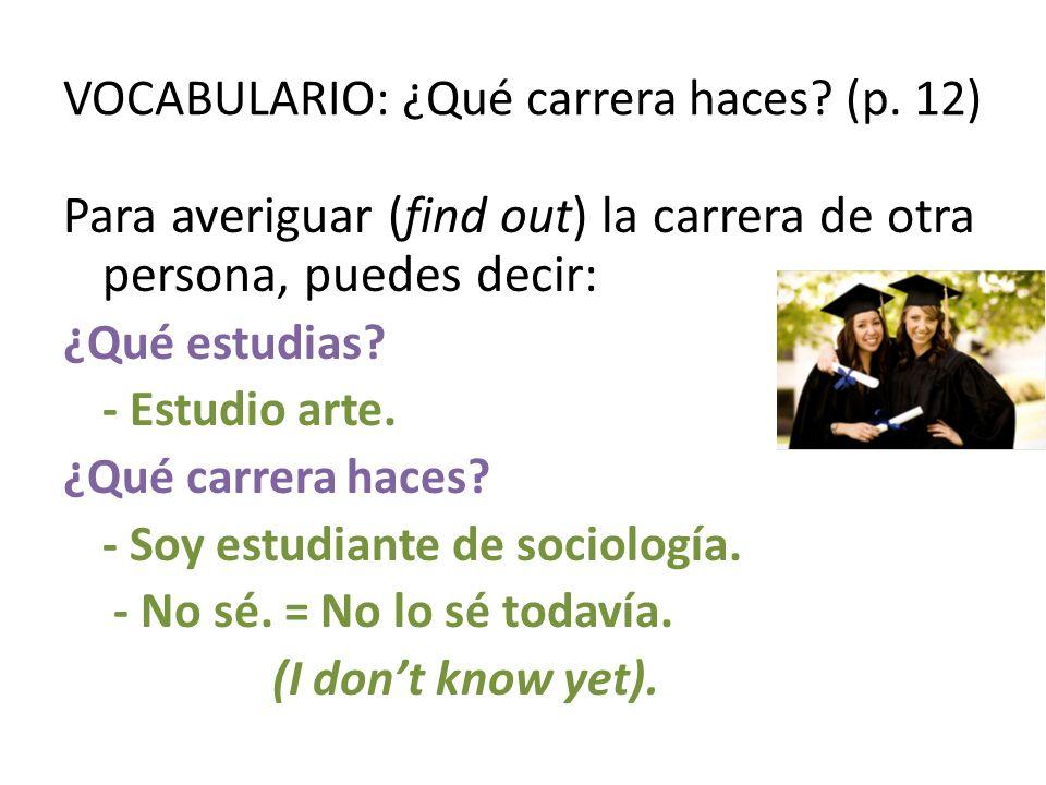 VOCABULARIO: ¿Qué carrera haces? (p. 12) Para averiguar (find out) la carrera de otra persona, puedes decir: ¿Qué estudias? - Estudio arte. ¿Qué carre
