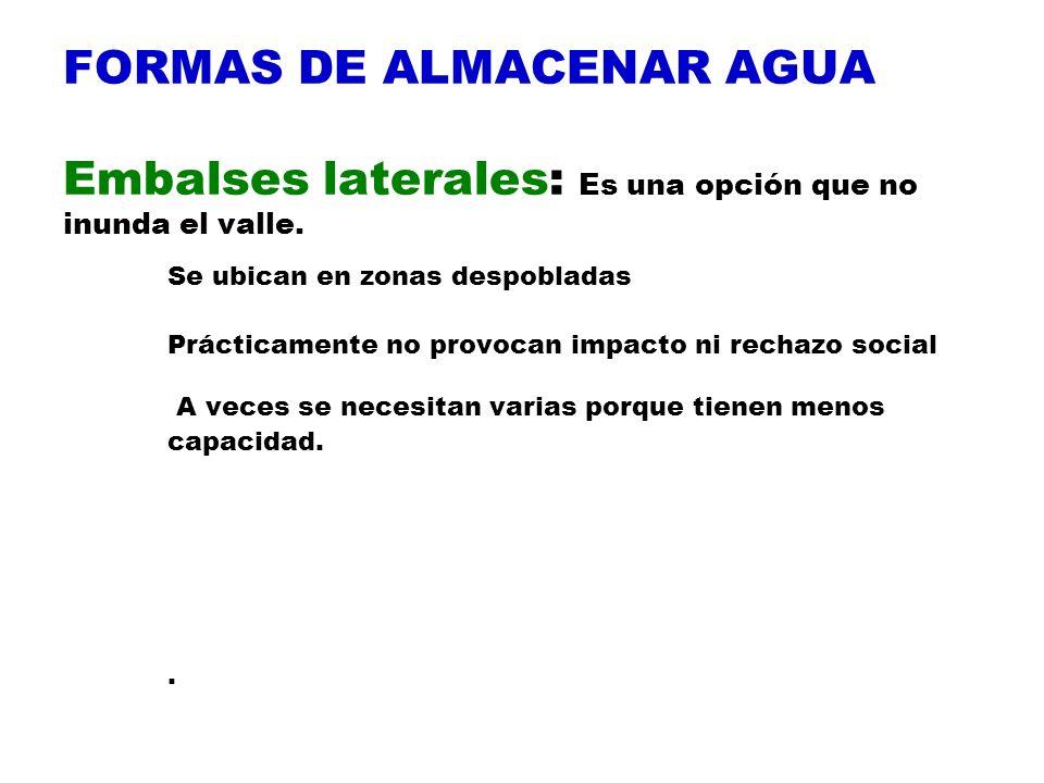 FORMAS DE ALMACENAR AGUA Embalses laterales: Es una opción que no inunda el valle. Se ubican en zonas despobladas Prácticamente no provocan impacto ni
