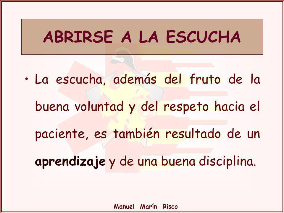 Manuel Marín Risco La escucha, además del fruto de la buena voluntad y del respeto hacia el paciente, es también resultado de un aprendizaje y de una