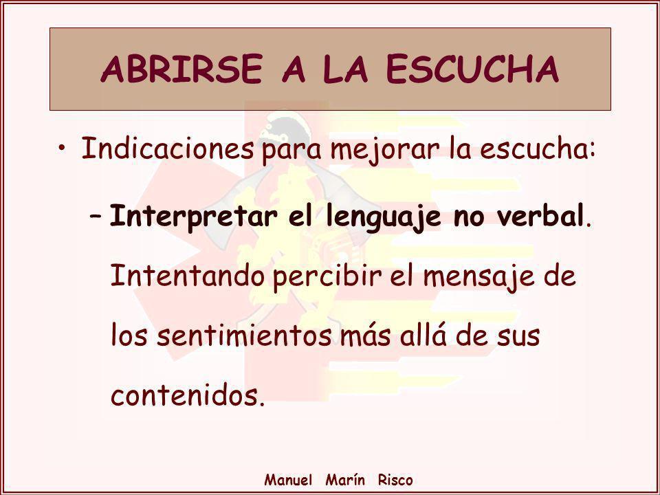 Manuel Marín Risco Indicaciones para mejorar la escucha: –Interpretar el lenguaje no verbal. Intentando percibir el mensaje de los sentimientos más al