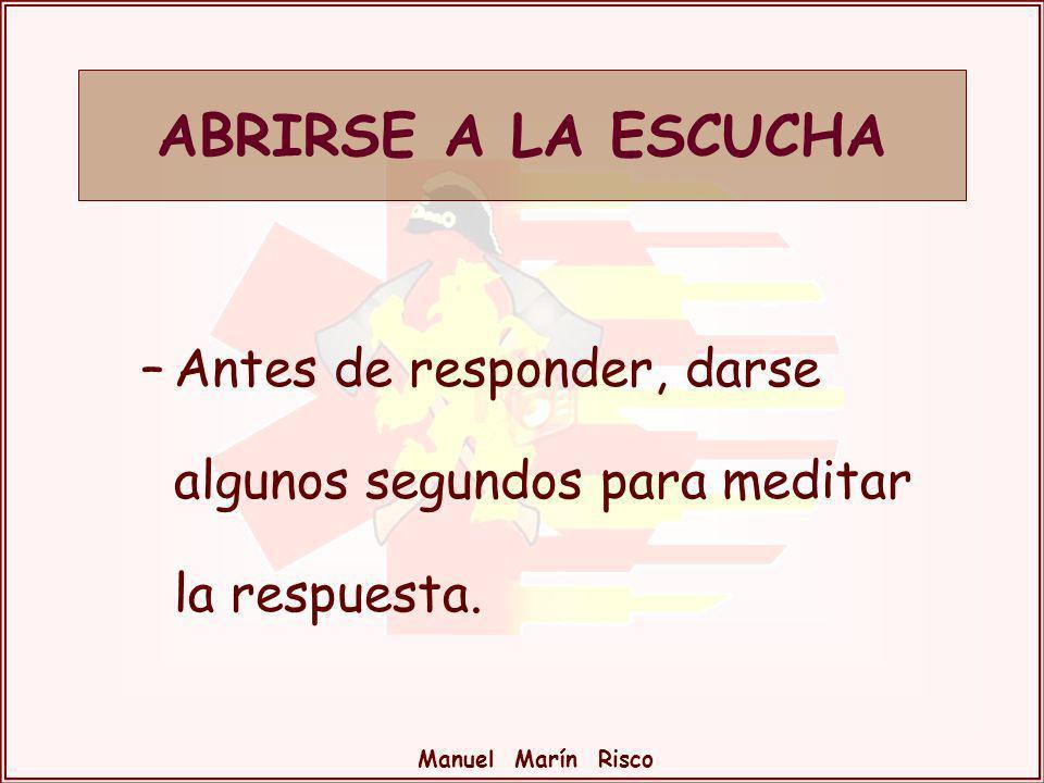 Manuel Marín Risco –Antes de responder, darse algunos segundos para meditar la respuesta. ABRIRSE A LA ESCUCHA