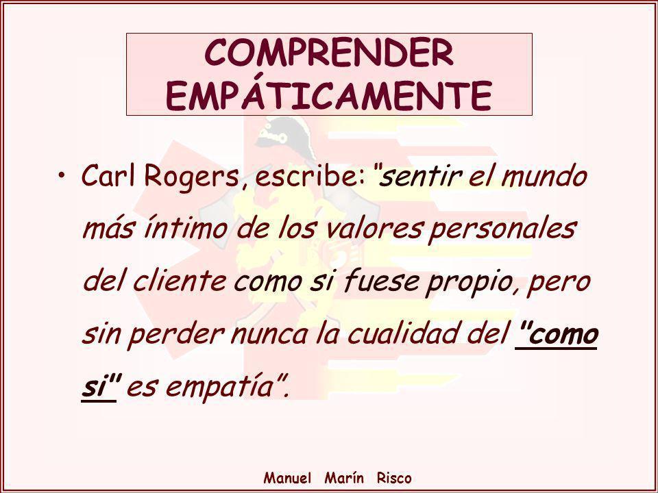 Manuel Marín Risco Carl Rogers, escribe:sentir el mundo más íntimo de los valores personales del cliente como si fuese propio, pero sin perder nunca l
