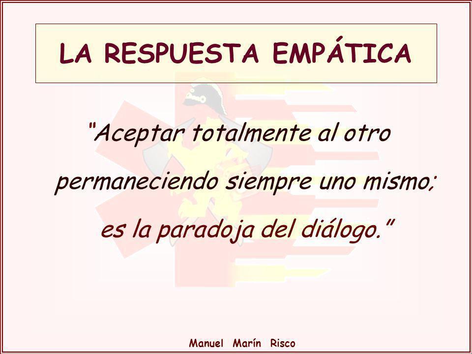 Manuel Marín Risco Aceptar totalmente al otro permaneciendo siempre uno mismo; es la paradoja del diálogo. LA RESPUESTA EMPÁTICA
