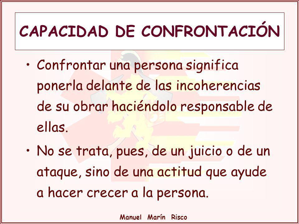 Manuel Marín Risco CAPACIDAD DE CONFRONTACIÓN Confrontar una persona significa ponerla delante de las incoherencias de su obrar haciéndolo responsable