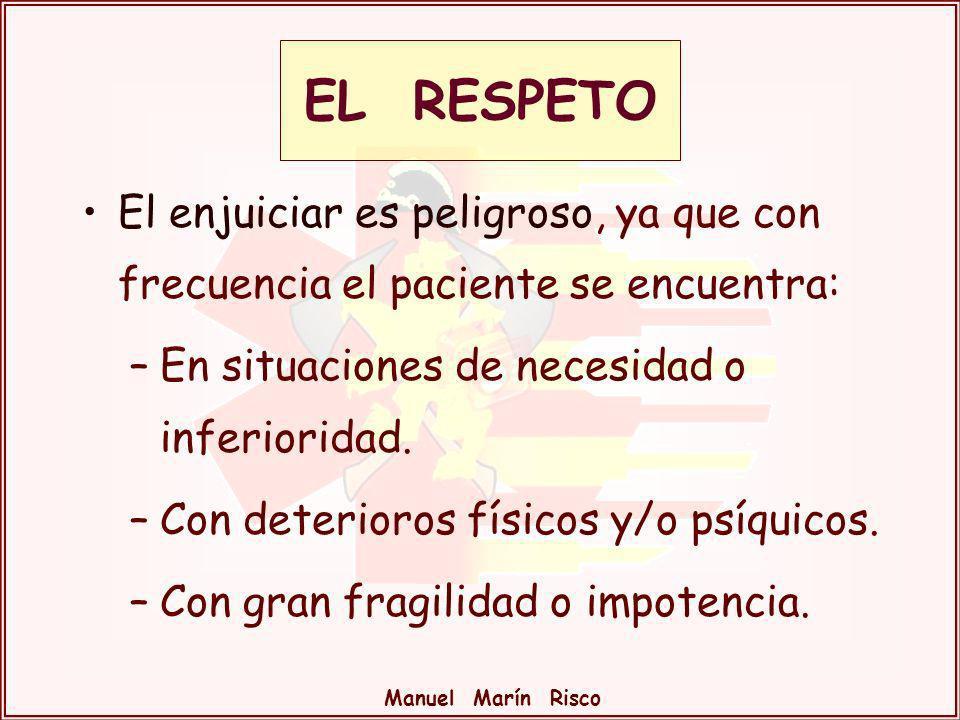 Manuel Marín Risco EL RESPETO El enjuiciar es peligroso, ya que con frecuencia el paciente se encuentra: –En situaciones de necesidad o inferioridad.