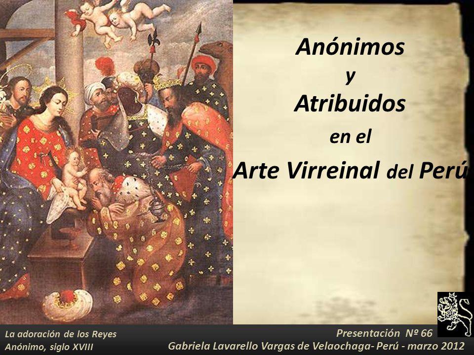 Anónimos y Atribuidos en el Arte Virreinal del Perú Presentación Nº 66 Gabriela Lavarello Vargas de Velaochaga- Perú - marzo 2012 La adoración de los Reyes Anónimo, siglo XVIII