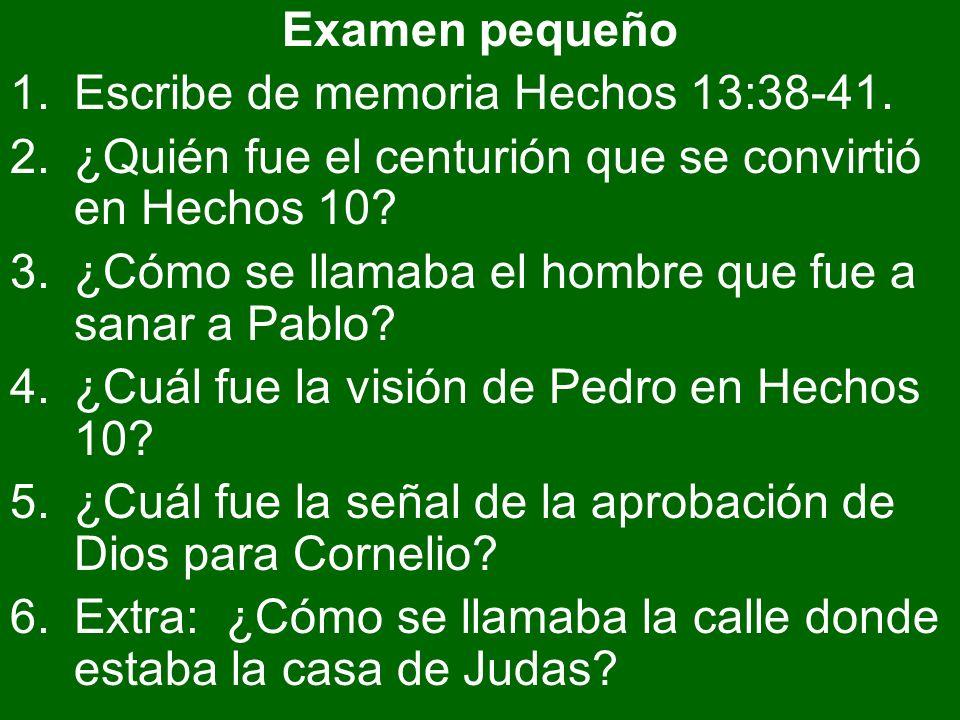 Examen pequeño 1.Escribe de memoria Hechos 13:38-41. 2.¿Quién fue el centurión que se convirtió en Hechos 10? 3.¿Cómo se llamaba el hombre que fue a s
