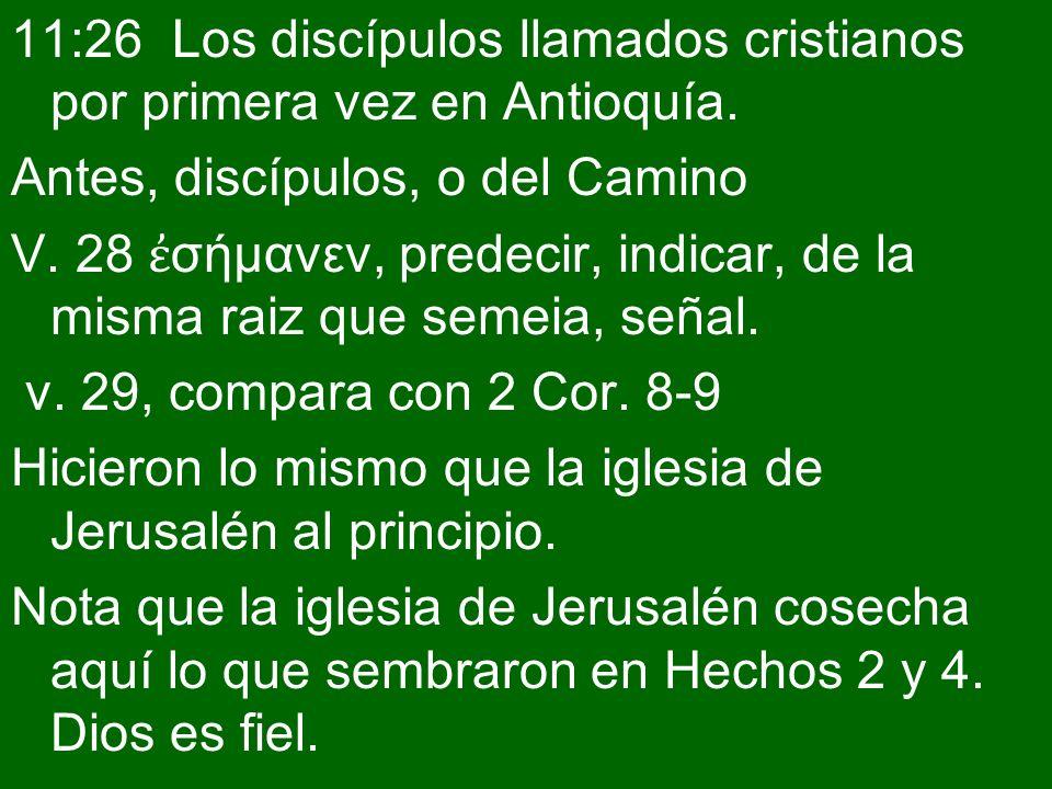 11:26 Los discípulos llamados cristianos por primera vez en Antioquía. Antes, discípulos, o del Camino V. 28 σήμανεν, predecir, indicar, de la misma r