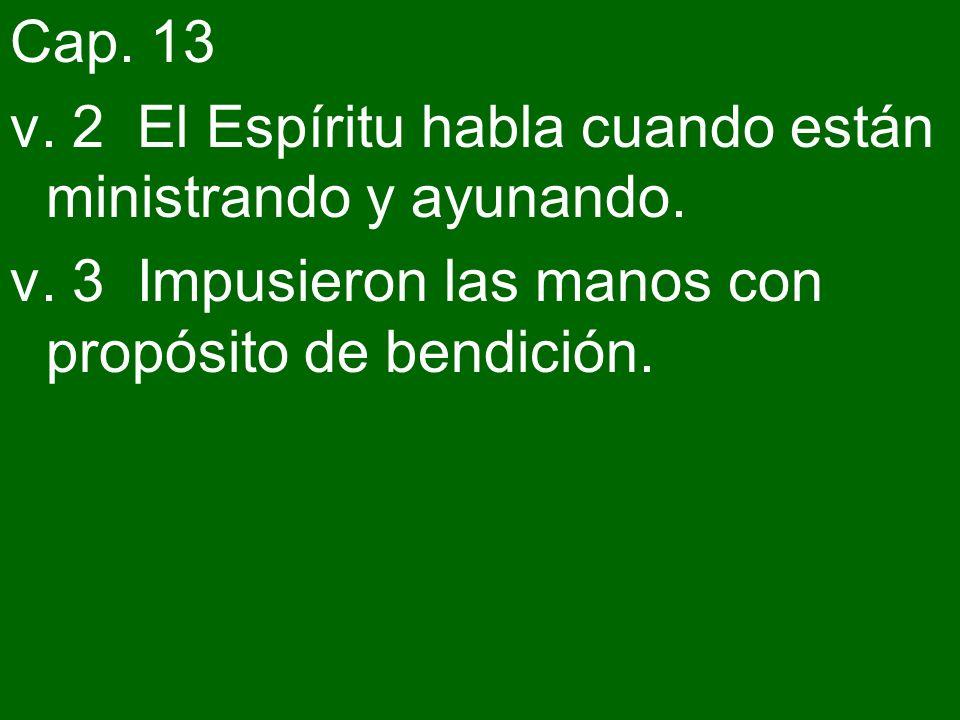 Cap. 13 v. 2 El Espíritu habla cuando están ministrando y ayunando. v. 3 Impusieron las manos con propósito de bendición.