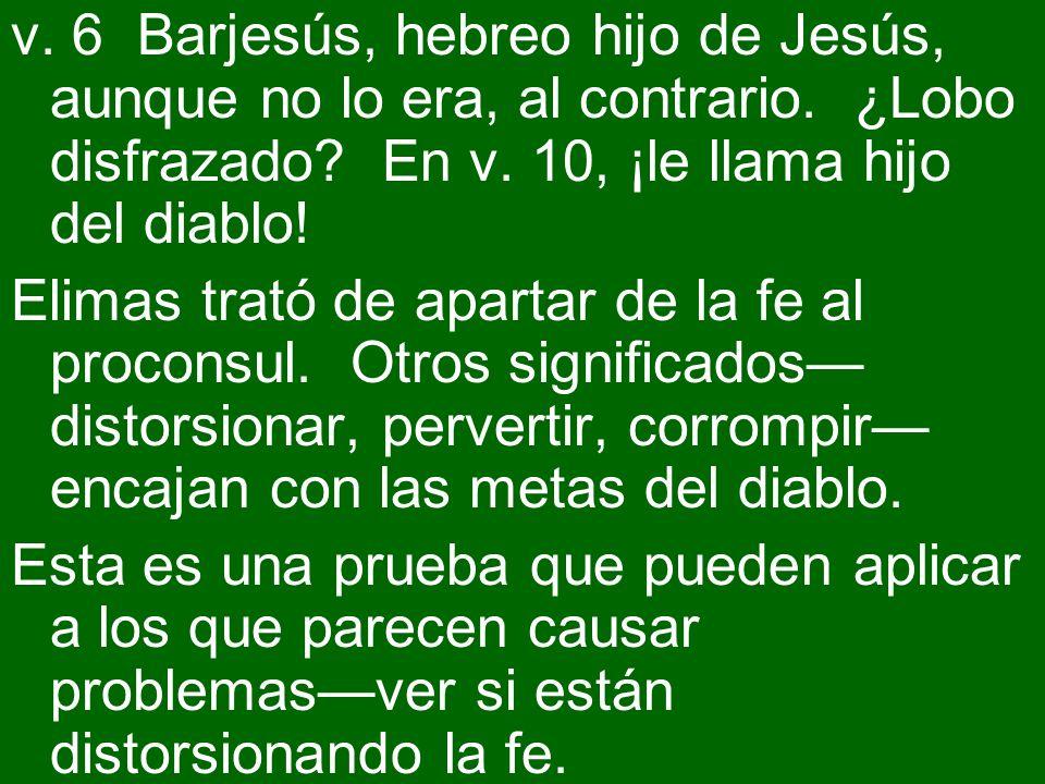 v. 6 Barjesús, hebreo hijo de Jesús, aunque no lo era, al contrario. ¿Lobo disfrazado? En v. 10, ¡le llama hijo del diablo! Elimas trató de apartar de