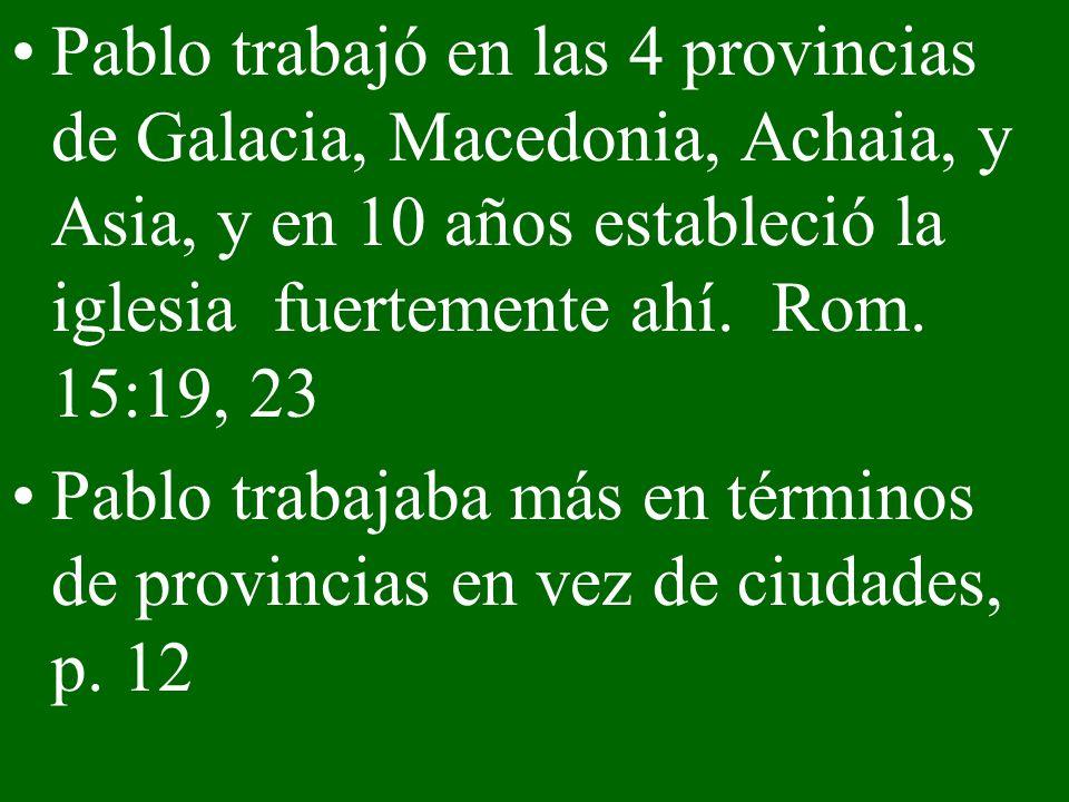 Pablo trabajó en las 4 provincias de Galacia, Macedonia, Achaia, y Asia, y en 10 años estableció la iglesia fuertemente ahí. Rom. 15:19, 23 Pablo trab