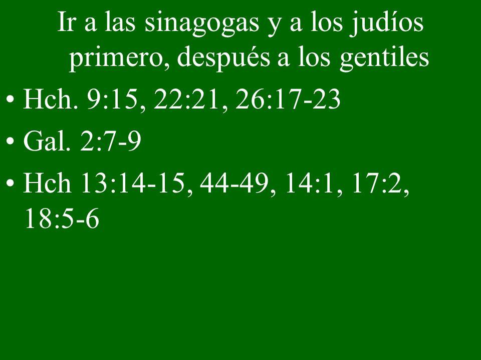 Ir a las sinagogas y a los judíos primero, después a los gentiles Hch. 9:15, 22:21, 26:17-23 Gal. 2:7-9 Hch 13:14-15, 44-49, 14:1, 17:2, 18:5-6