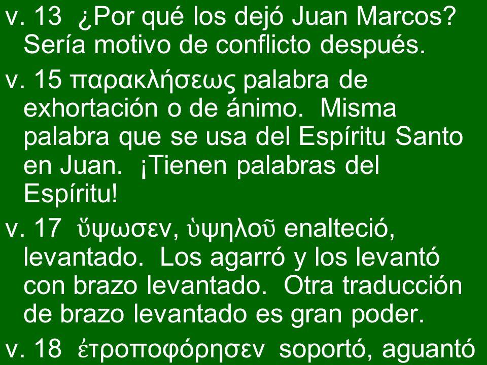 v. 13 ¿Por qué los dejó Juan Marcos? Sería motivo de conflicto después. v. 15 παρακλήσεως palabra de exhortación o de ánimo. Misma palabra que se usa