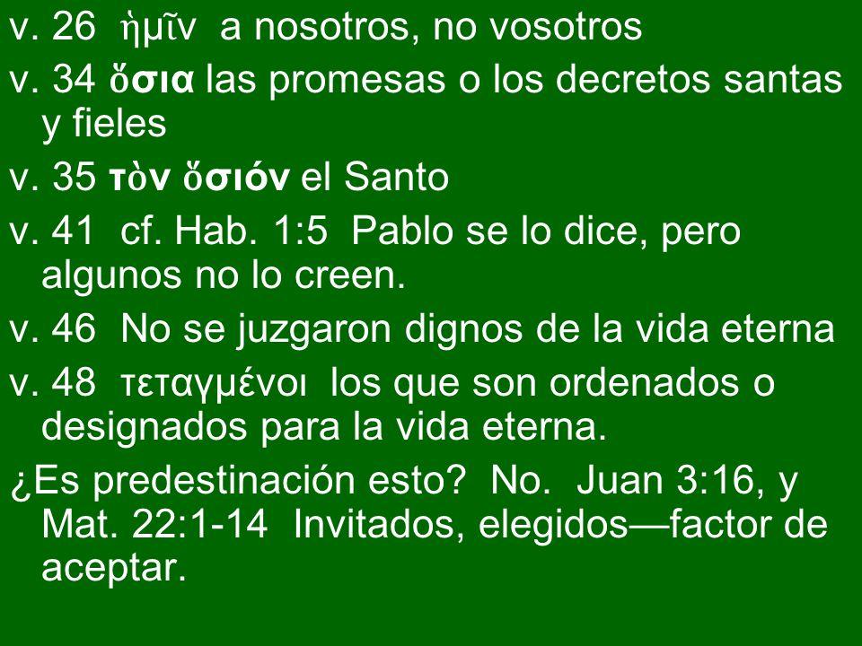 v. 26 μ ν a nosotros, no vosotros v. 34 σια las promesas o los decretos santas y fieles v. 35 τ ν σιόν el Santo v. 41 cf. Hab. 1:5 Pablo se lo dice, p