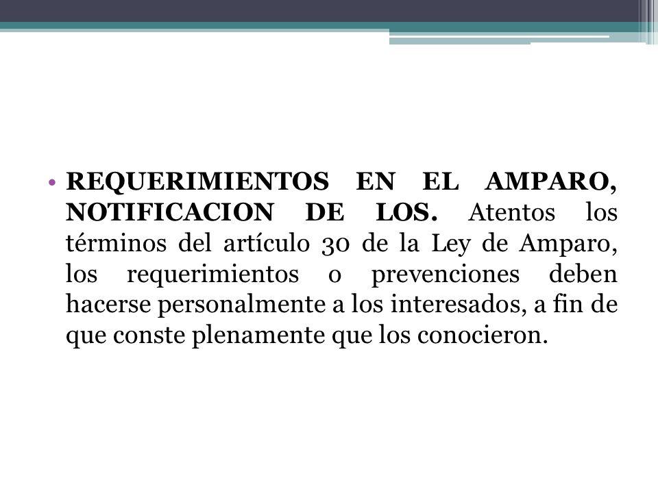 REQUERIMIENTOS EN EL AMPARO, NOTIFICACION DE LOS. Atentos los términos del artículo 30 de la Ley de Amparo, los requerimientos o prevenciones deben ha