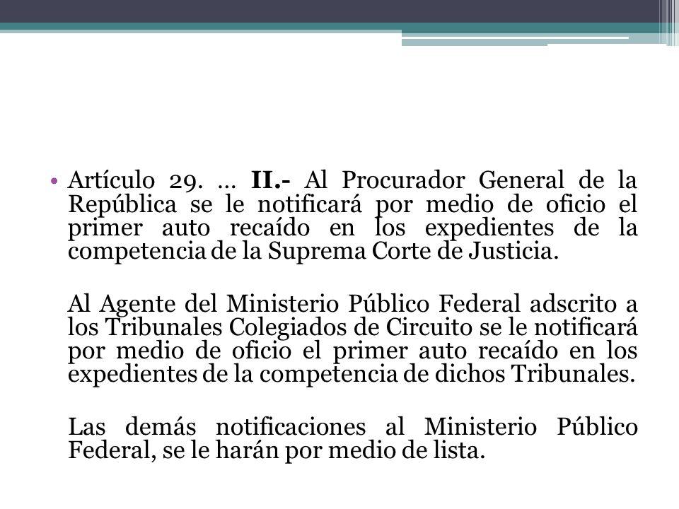 Artículo 29. … II.- Al Procurador General de la República se le notificará por medio de oficio el primer auto recaído en los expedientes de la compete