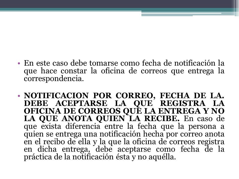 En este caso debe tomarse como fecha de notificación la que hace constar la oficina de correos que entrega la correspondencia. NOTIFICACION POR CORREO
