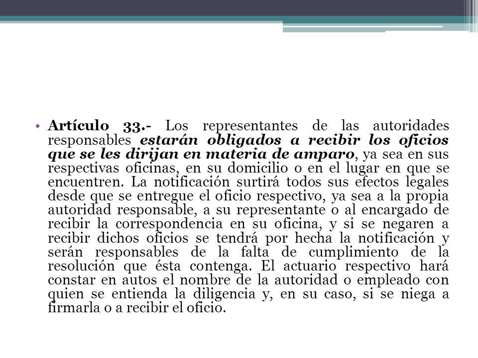 Artículo 33.- Los representantes de las autoridades responsables estarán obligados a recibir los oficios que se les dirijan en materia de amparo, ya s