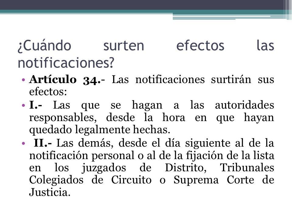 ¿Cuándo surten efectos las notificaciones? Artículo 34.- Las notificaciones surtirán sus efectos: I.- Las que se hagan a las autoridades responsables,