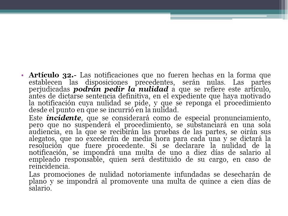 Artículo 32.- Las notificaciones que no fueren hechas en la forma que establecen las disposiciones precedentes, serán nulas. Las partes perjudicadas p