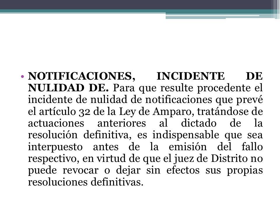 NOTIFICACIONES, INCIDENTE DE NULIDAD DE. Para que resulte procedente el incidente de nulidad de notificaciones que prevé el artículo 32 de la Ley de A