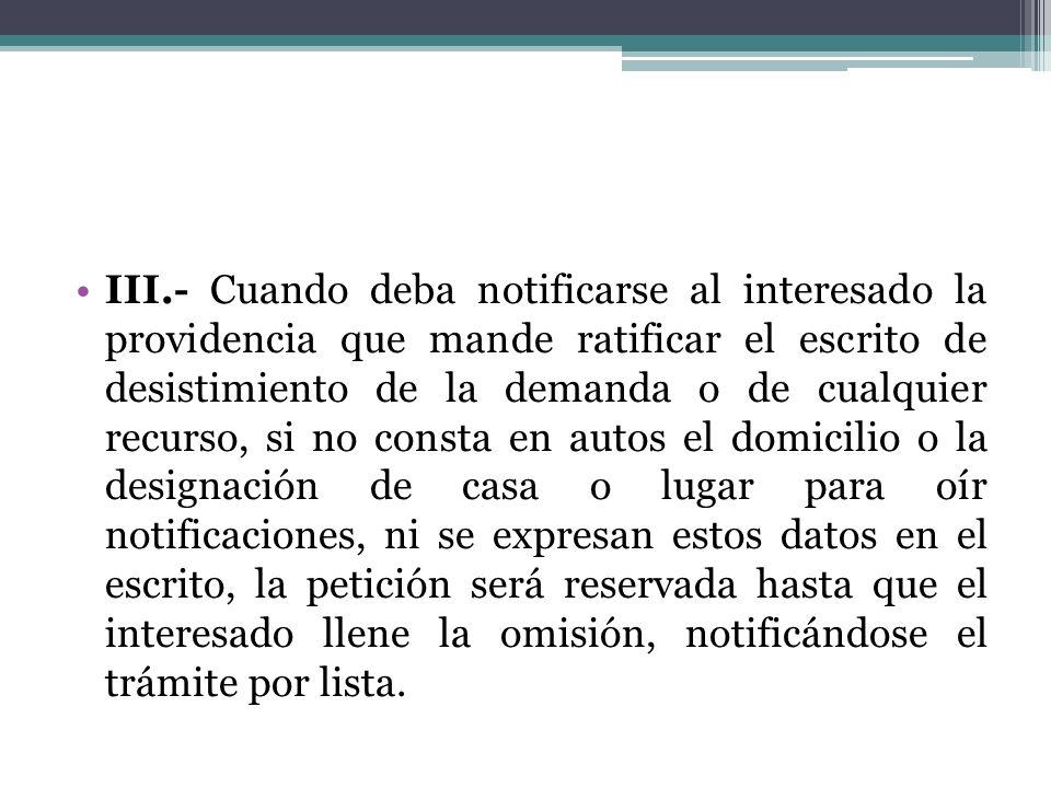 III.- Cuando deba notificarse al interesado la providencia que mande ratificar el escrito de desistimiento de la demanda o de cualquier recurso, si no